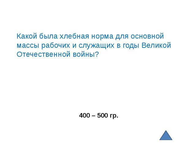400 – 500 гр. Какой была хлебная норма для основной массы рабочих и служащих...