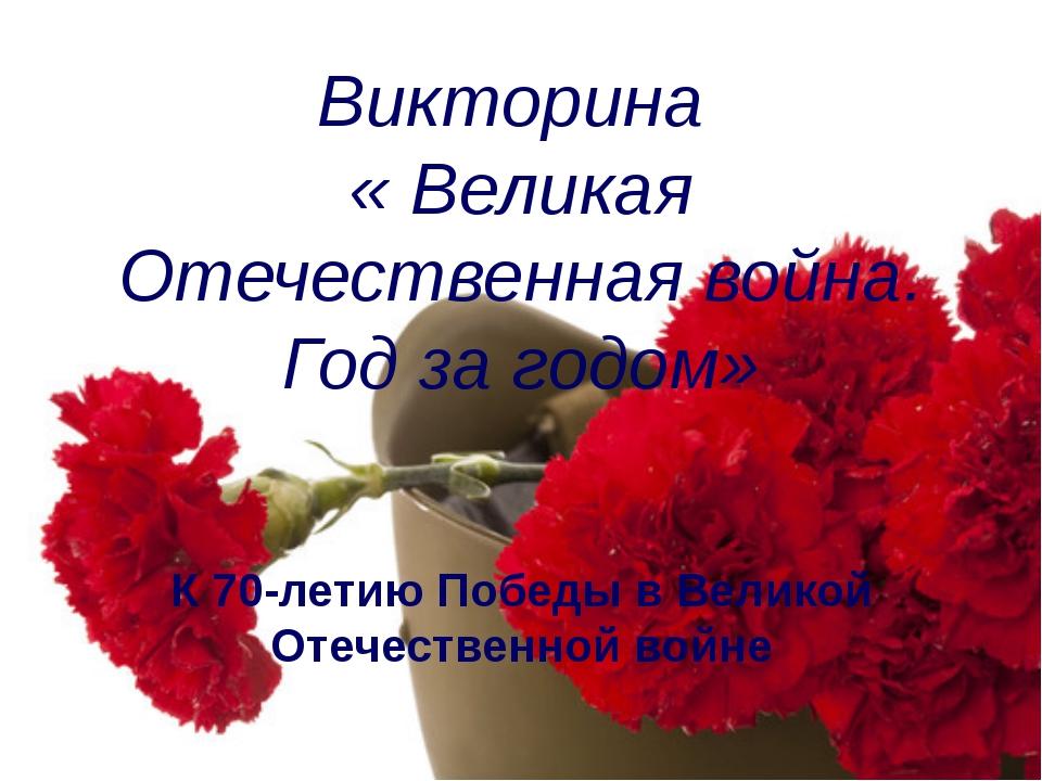 Викторина  « Великая Отечественная война. Год за годом» К 70-летию Победы в...