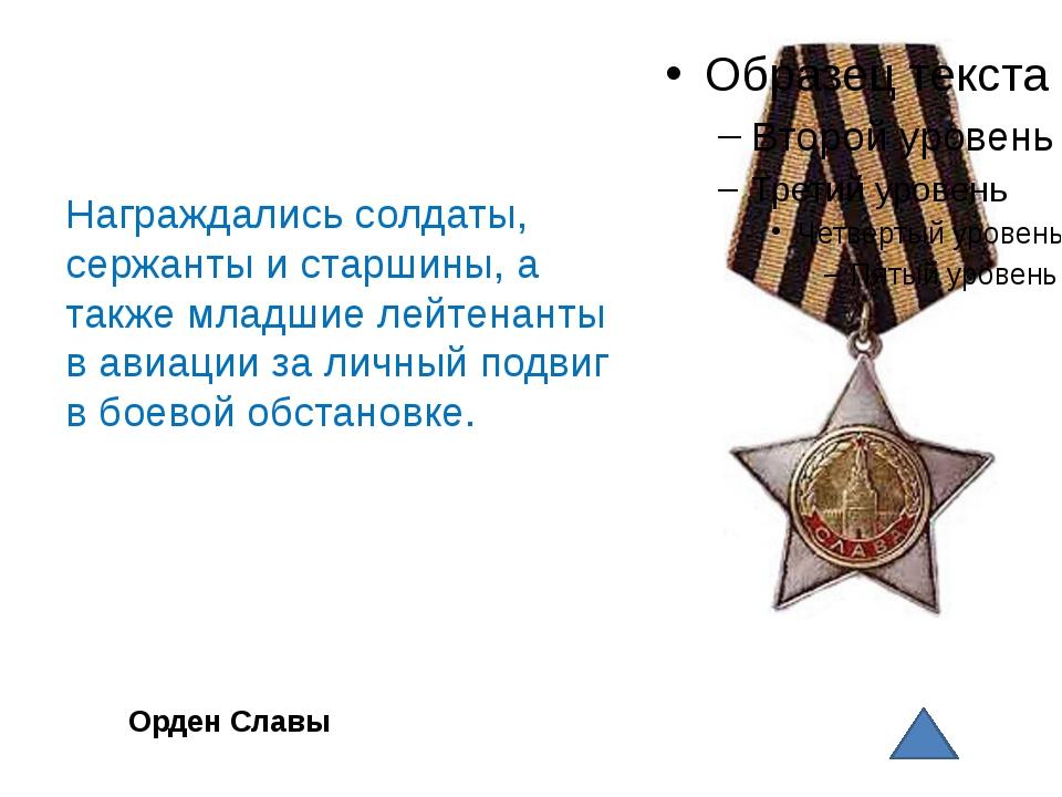 Орден Славы Награждались солдаты, сержанты и старшины, а также младшие лейте...