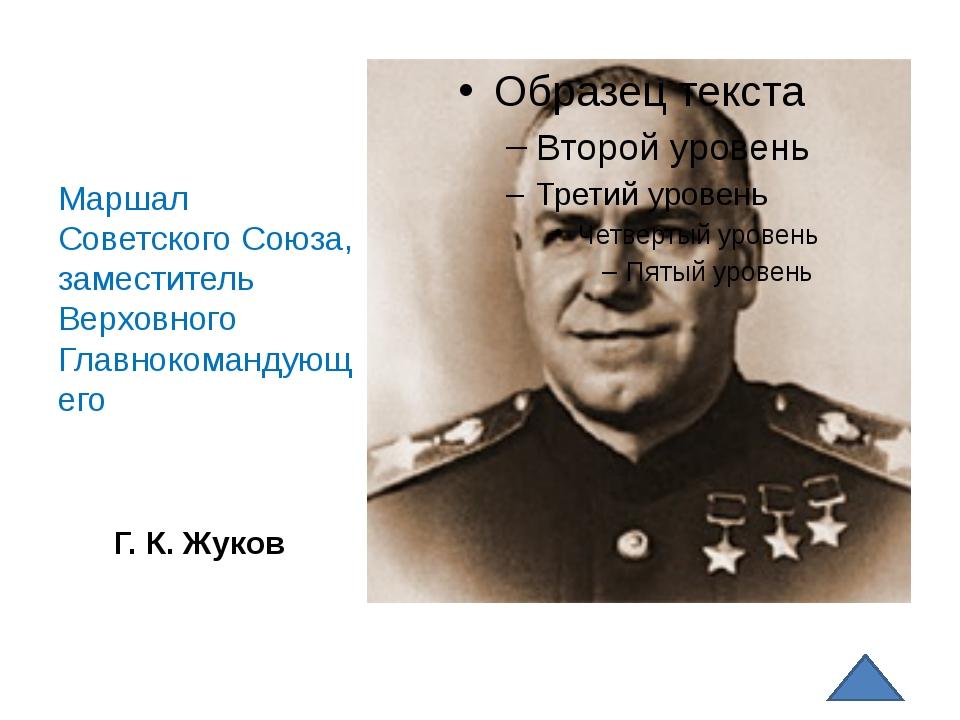 Г. К. Жуков Маршал Советского Союза, заместитель Верховного Главнокомандующего