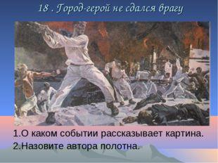 18 . Город-герой не сдался врагу 1.О каком событии рассказывает картина. 2.Н