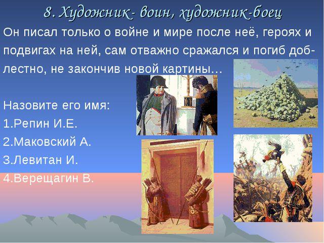 8. Художник- воин, художник-боец Он писал только о войне и мире после неё, ге...