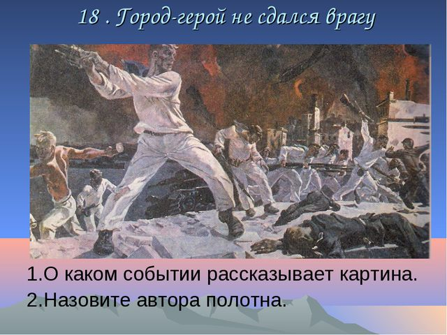 18 . Город-герой не сдался врагу 1.О каком событии рассказывает картина. 2.Н...