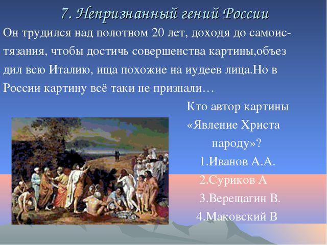 7. Непризнанный гений России Он трудился над полотном 20 лет, доходя до самои...