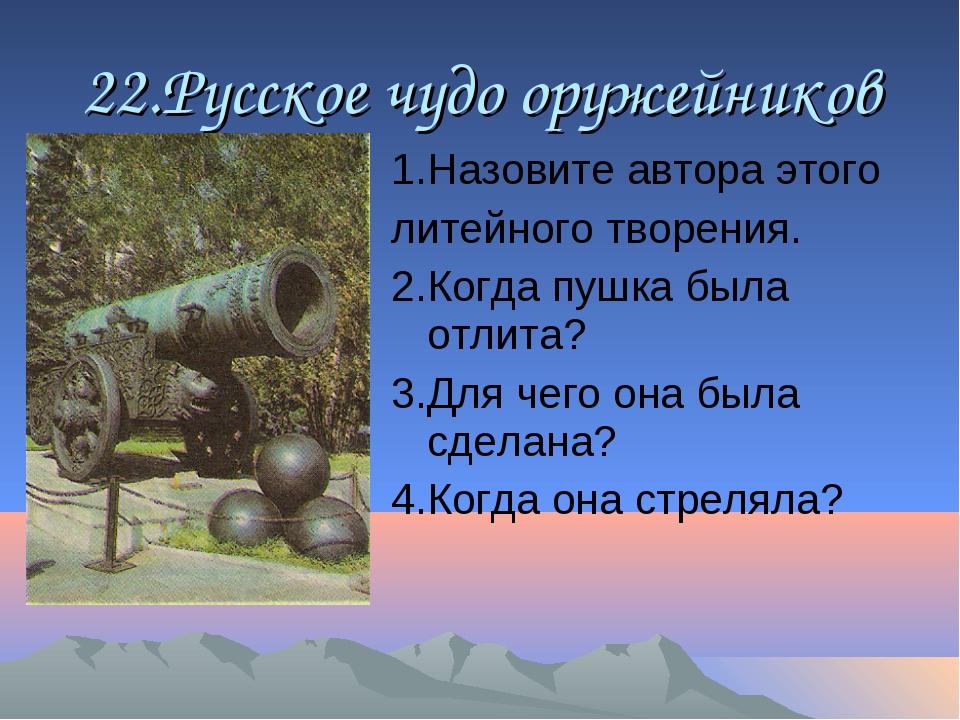 22.Русское чудо оружейников 1.Назовите автора этого литейного творения. 2.Ког...