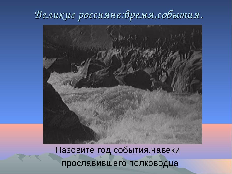 Великие россияне:время,события. Назовите год события,навеки прославившего по...