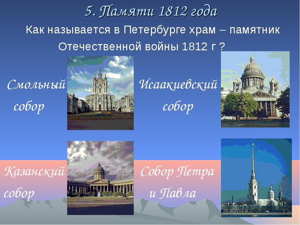 5. Памяти 1812 года Как называется в Петербурге храм – памятник Отечественной...