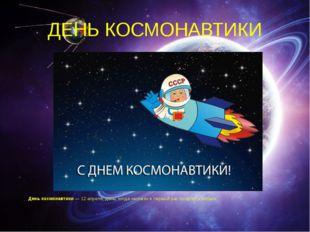 ДЕНЬ КОСМОНАВТИКИ День космонавтики— 12 апреля, день, когда человек в первый