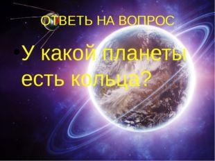 ОТВЕТЬ НА ВОПРОС У какой планеты есть кольца?