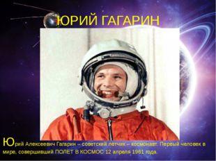 ЮРИЙ ГАГАРИН Юрий Алексеевич Гагарин – советский лётчик – космонавт. Первый ч