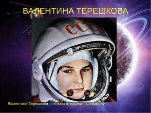 ВАЛЕНТИНА ТЕРЕШКОВА Валентина Терешкова – первая женщина - космонавт