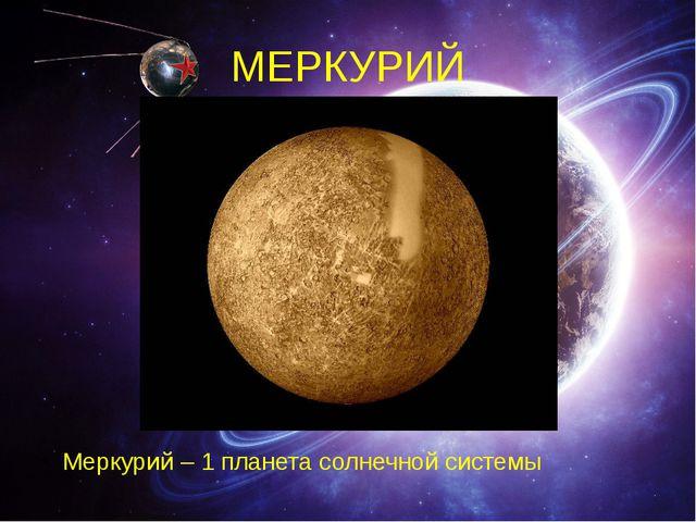 МЕРКУРИЙ Меркурий – 1 планета солнечной системы