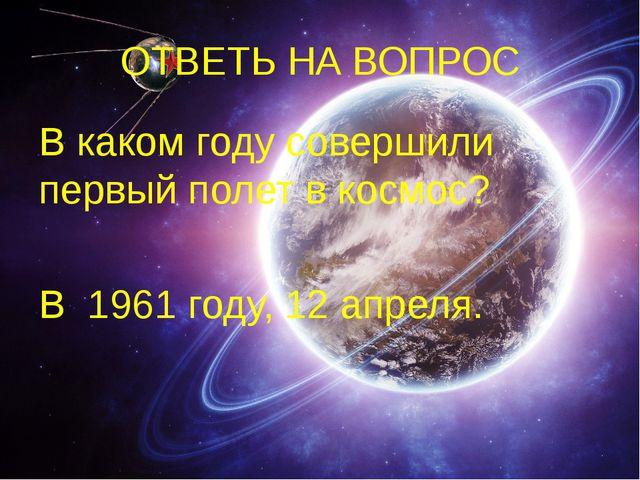 ОТВЕТЬ НА ВОПРОС В каком году совершили первый полет в космос? В 1961 году, 1...