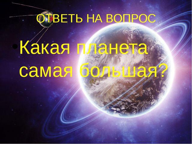 ОТВЕТЬ НА ВОПРОС Какая планета самая большая?