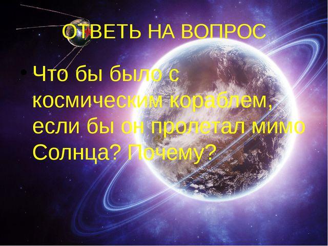ОТВЕТЬ НА ВОПРОС Что бы было с космическим кораблем, если бы он пролетал мимо...