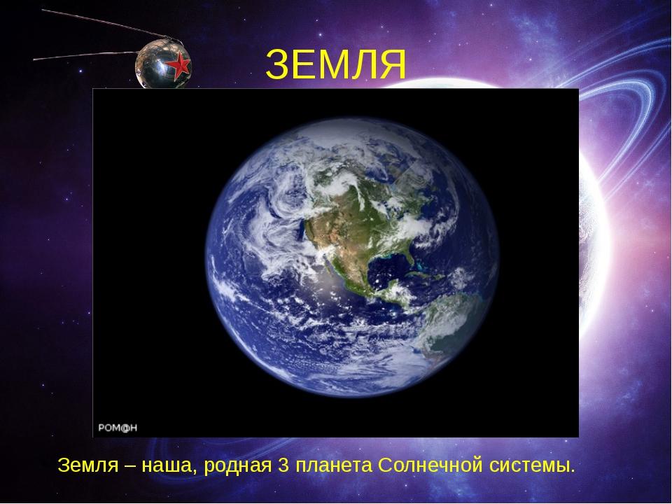 ЗЕМЛЯ Земля – наша, родная 3 планета Солнечной системы.