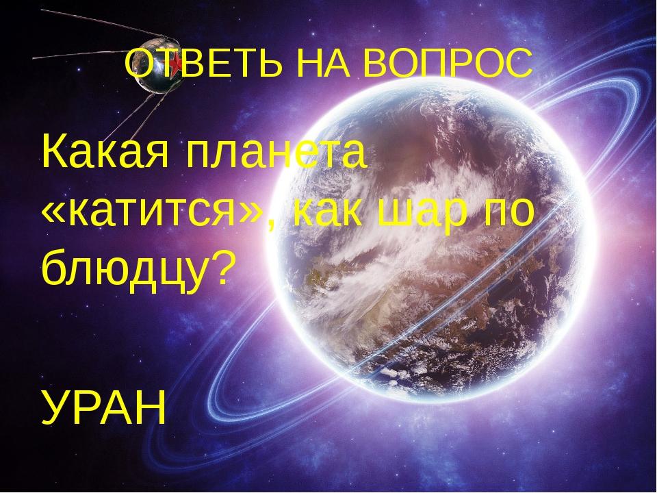 ОТВЕТЬ НА ВОПРОС Какая планета «катится», как шар по блюдцу? УРАН