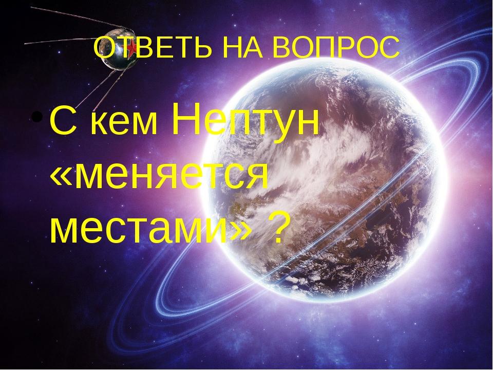 ОТВЕТЬ НА ВОПРОС С кем Нептун «меняется местами» ?