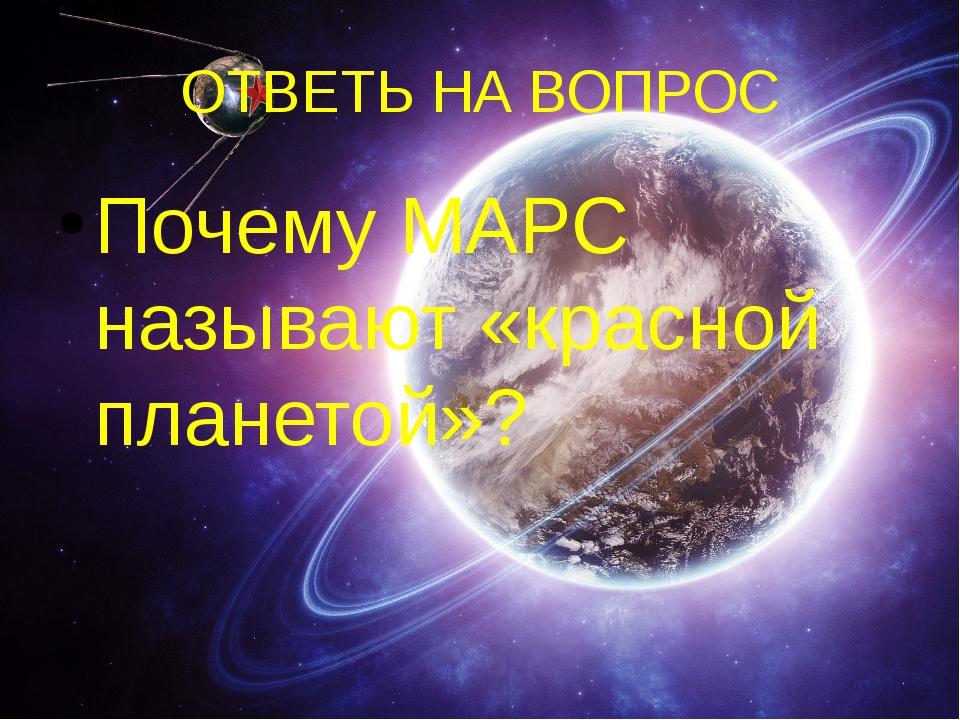 ОТВЕТЬ НА ВОПРОС Почему МАРС называют «красной планетой»?