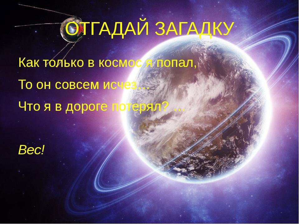 ОТГАДАЙ ЗАГАДКУ Как только в космос я попал, То он совсем исчез… Что я в доро...