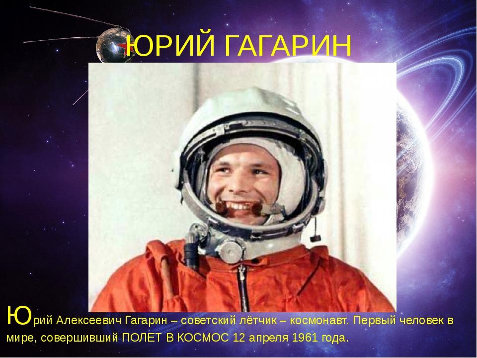 ЮРИЙ ГАГАРИН Юрий Алексеевич Гагарин – советский лётчик – космонавт. Первый ч...
