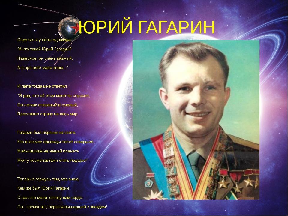"""ЮРИЙ ГАГАРИН Спросил я у папы однажды: """"А кто такой Юрий Гагарин? Наверное, о..."""