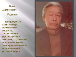 Ким Дамчеевич Раднаев Популярный композитор, прекрасный педагог, талантливый