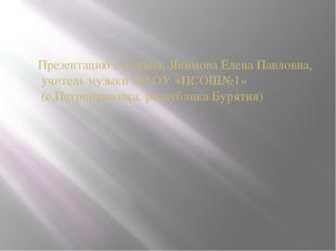 Презентацию составил: Якимова Елена Павловна, учитель музыки МАОУ «ПСОШ№1» (с