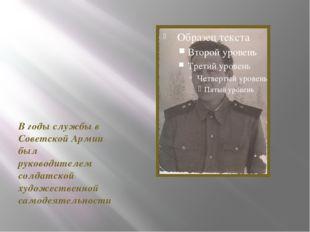 В годы службы в Советской Армии был руководителем солдатской художественной