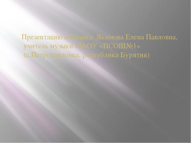 Презентацию составил: Якимова Елена Павловна, учитель музыки МАОУ «ПСОШ№1» (с...