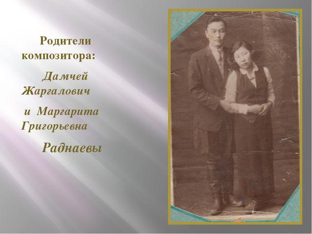 Родители композитора: Дамчей Жаргалович и Маргарита Григорьевна Раднаевы