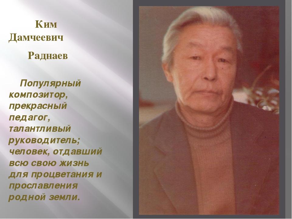 Ким Дамчеевич Раднаев Популярный композитор, прекрасный педагог, талантливый...