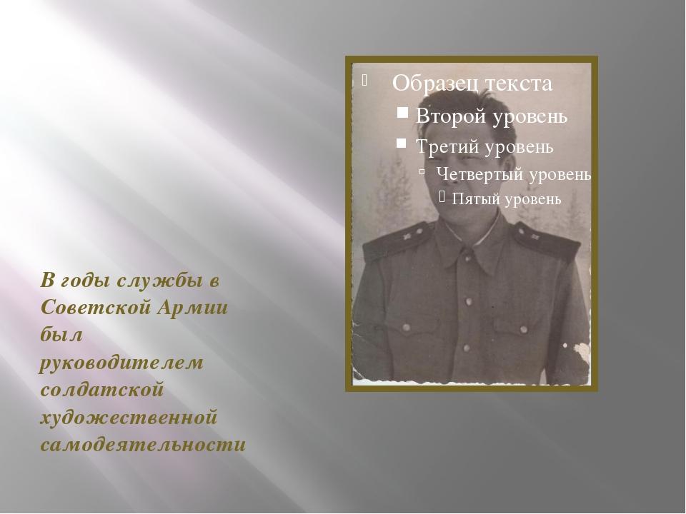 В годы службы в Советской Армии был руководителем солдатской художественной...