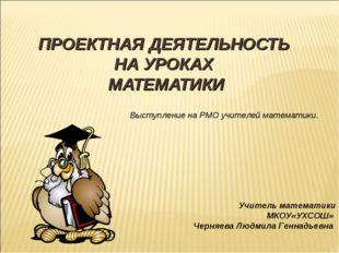 ПРОЕКТНАЯ ДЕЯТЕЛЬНОСТЬ НА УРОКАХ МАТЕМАТИКИ Выступление на РМО учителей матем