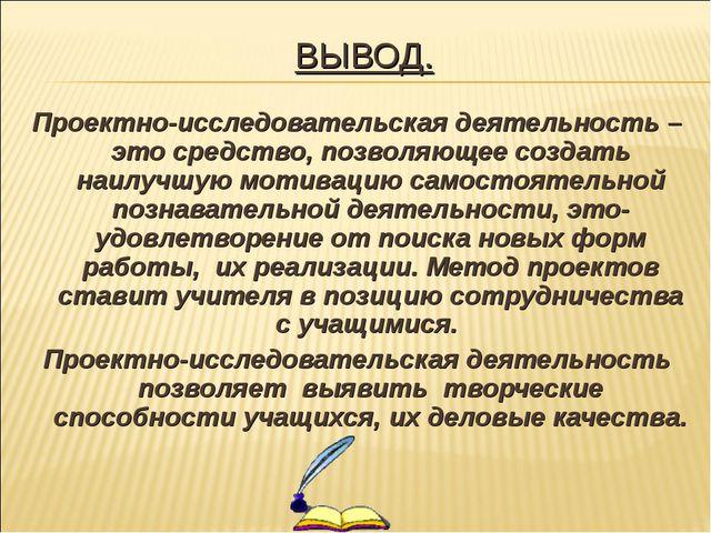 ВЫВОД. Проектно-исследовательская деятельность – это средство, позволяющее со...