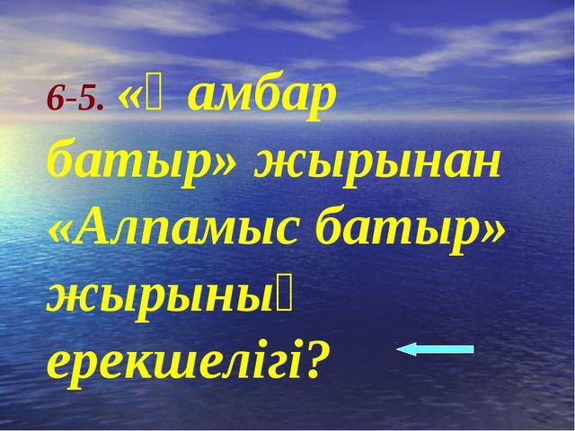 6-5. «Қамбар батыр» жырынан «Алпамыс батыр» жырының ерекшелігі?
