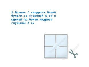 1.Возьми 2 квадрата белой бумаги со стороной 5 см и сделай по бокам надрезы г