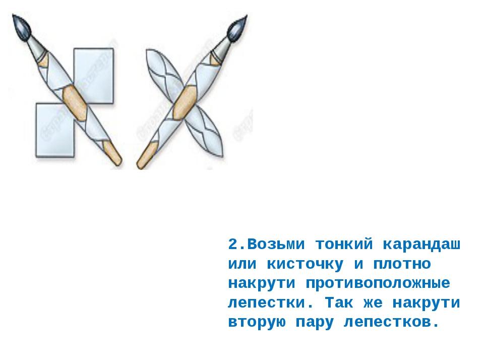 2.Возьми тонкий карандаш или кисточку и плотно накрути противоположные лепест...