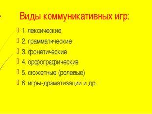 Виды коммуникативных игр: 1. лексические 2. грамматические 3. фонетические 4.