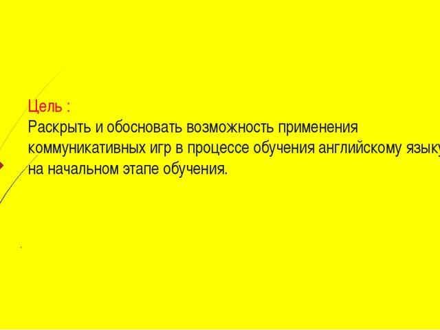 Цель : Раскрыть и обосновать возможность применения коммуникативных игр в пр...