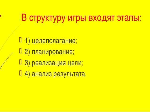 В структуру игры входят этапы: 1) целеполагание; 2) планирование; 3) реализа...