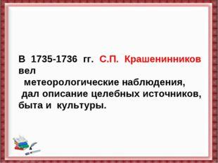 В 1735-1736 гг. С.П. Крашенинников вел  метеорологические наблюдения, дал оп