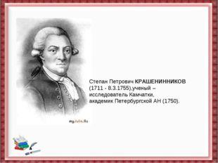 Степан ПетровичКРАШЕНИННИКОВ (1711- 8.3.1755),ученый – исследовательКамчат
