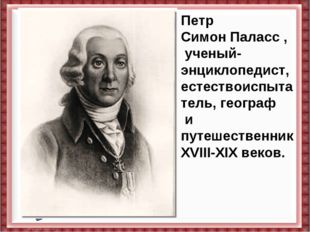 Петр СимонПаласс, ученый-энциклопедист, естествоиспытатель,географ и путеш