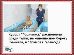 """Курорт""""Горячинск""""расположен среди тайги, наживописном берегу Байкала, в 18"""