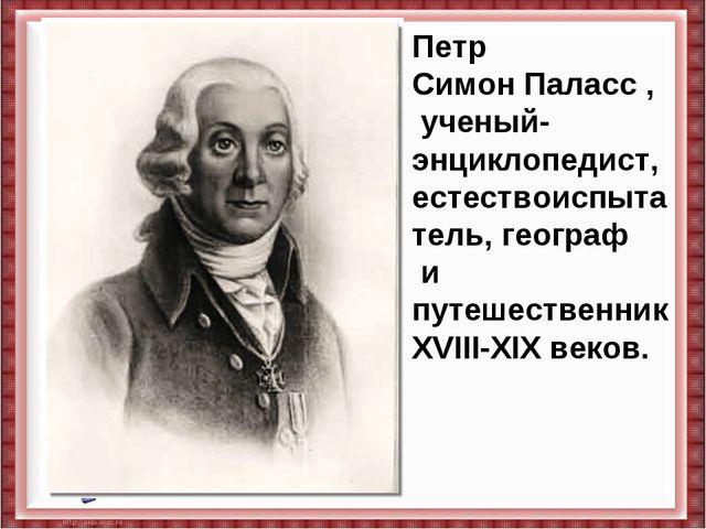 Петр СимонПаласс, ученый-энциклопедист, естествоиспытатель,географ и путеш...