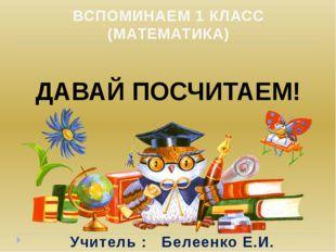 ДАВАЙ ПОСЧИТАЕМ! ВСПОМИНАЕМ 1 КЛАСС (МАТЕМАТИКА) Учитель : Белеенко Е.И.