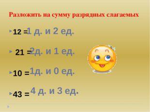 Разложить на сумму разрядных слагаемых 12 = 21 = 10 = 43 = 1 д. и 2 ед. 2д. и