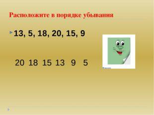 Расположите в порядке убывания 13, 5, 18, 20, 15, 9 20 18 15 13 9 5