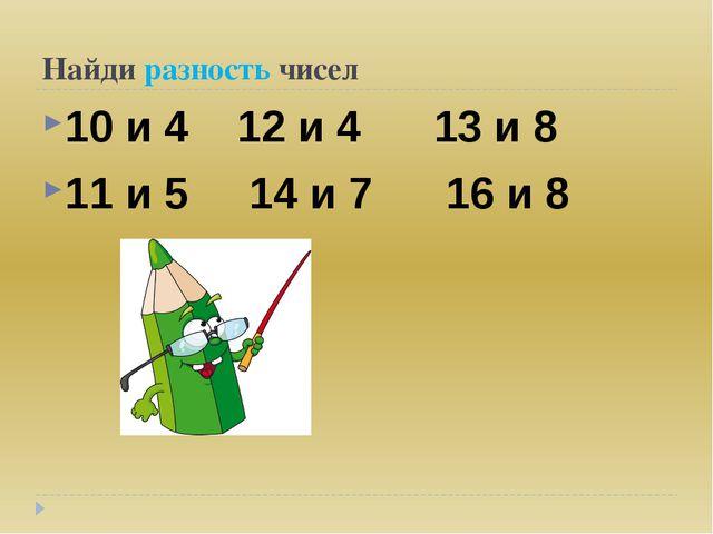 Найди разность чисел 10 и 4 12 и 4 13 и 8 11 и 5 14 и 7 16 и 8